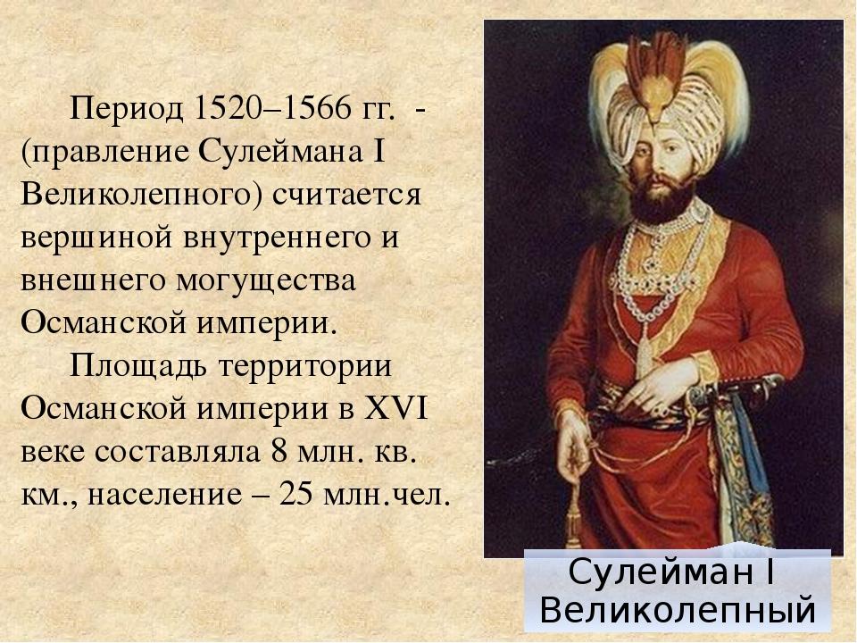 Период 1520–1566 гг. -(правление Сулеймана I Великолепного) считается вершин...