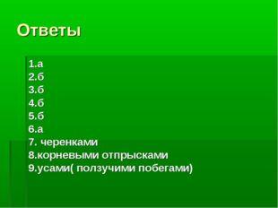 Ответы 1.а 2.б 3.б 4.б 5.б 6.а 7. черенками 8.корневыми отпрысками 9.усами( п