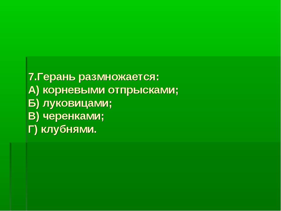 7.Герань размножается: А) корневыми отпрысками; Б) луковицами; В) черенками;...