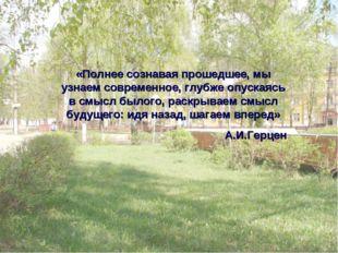 «Полнее сознавая прошедшее, мы узнаем современное, глубже опускаясь в смысл б