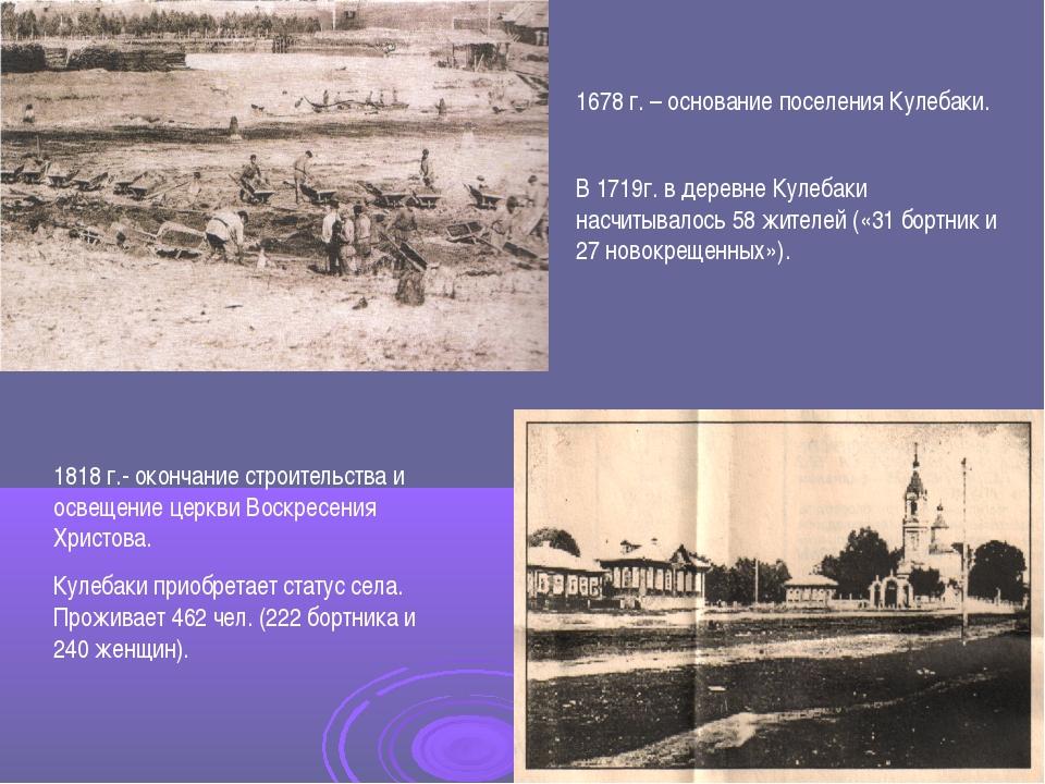 1678 г. – основание поселения Кулебаки. В 1719г. в деревне Кулебаки насчитыва...