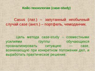 Кейс-технология (case-study) Casus (лат.) – запутанный необычный случай case