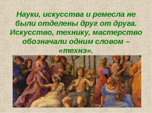 Науки, искусства и ремесла не были отделены друг от друга. Искусство, технику
