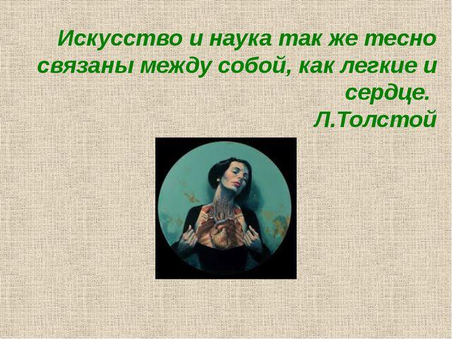 Искусство и наука так же тесно связаны между собой, как легкие и сердце. Л.То...