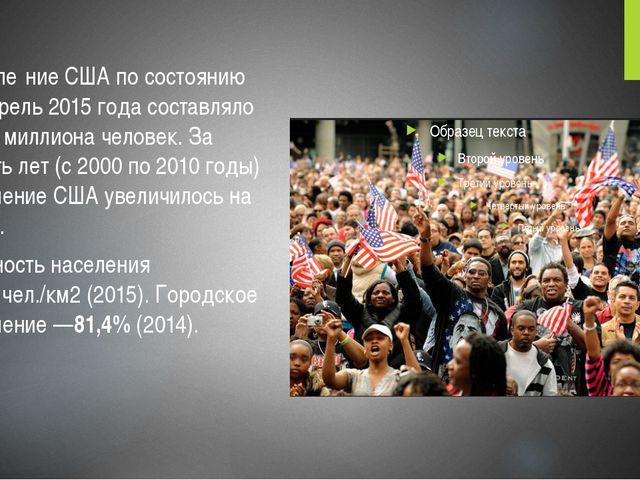 Населе́ние СШАпо состоянию на апрель 2015 года составляло 325,7 миллиона че...