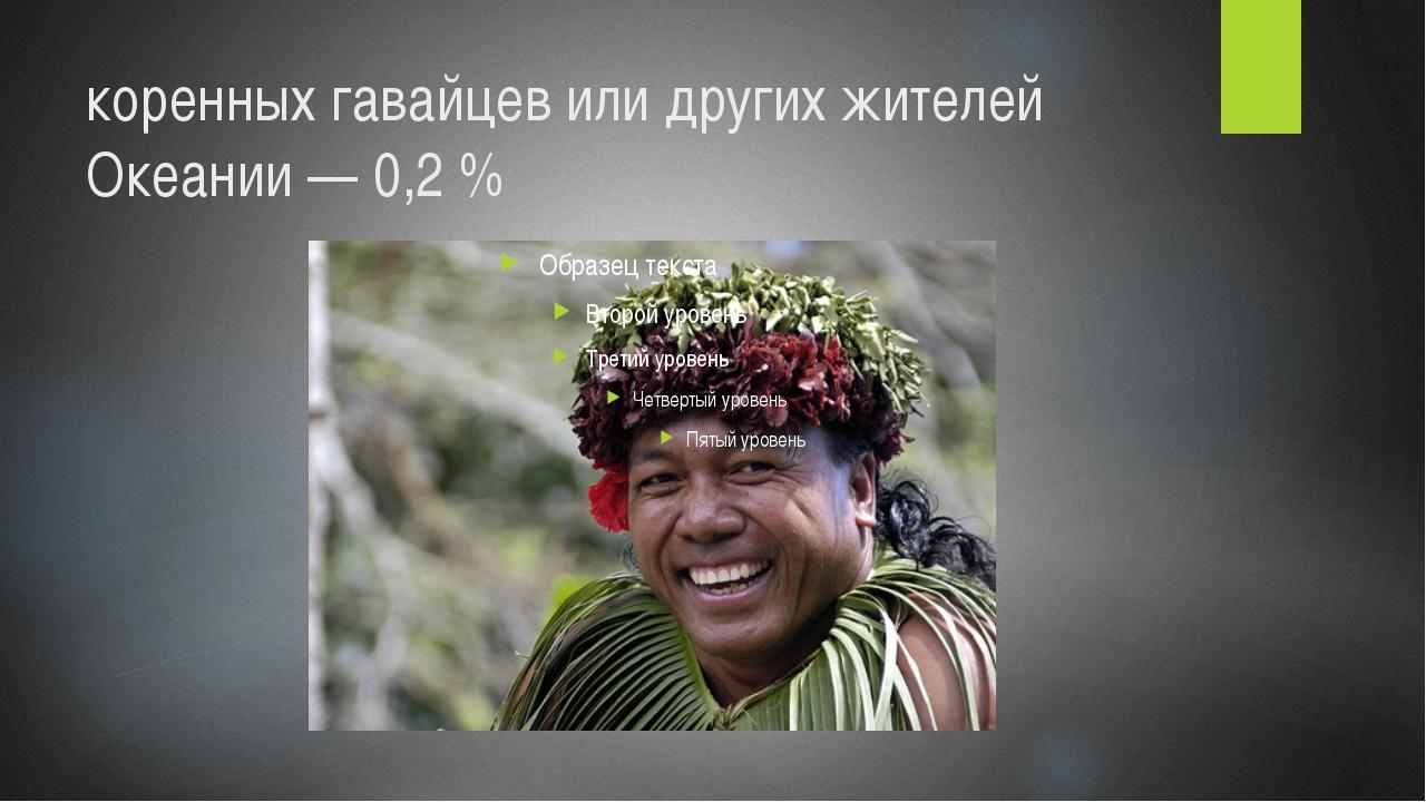 коренных гавайцев или других жителей Океании— 0,2%