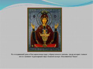 На сегодняшний день вВысоцком монастыре собрано немало святынь, среди котор