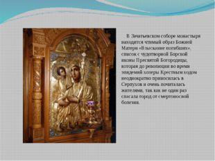 В Зачатьевском соборе монастыря находится чтимыйобраз Божией Матери «Взыска
