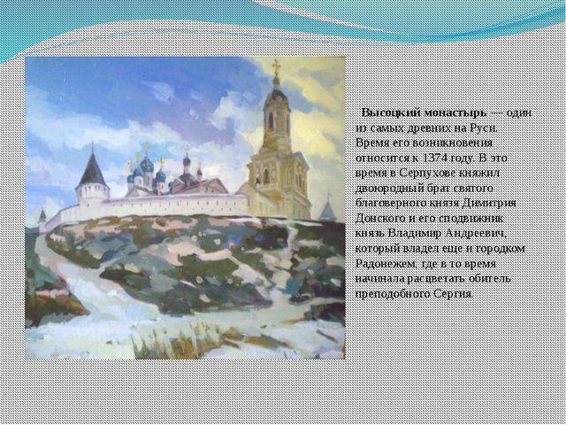 Высоцкий монастырь— один из самых древних на Руси. Время его возникновения...