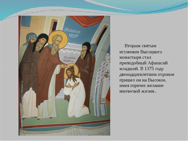 Вторым святым игуменом Высоцкого монастыря стал преподобный Афанасий младший...
