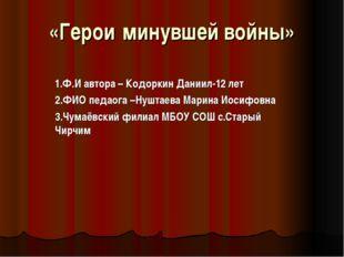 «Герои минувшей войны» 1.Ф.И автора – Кодоркин Даниил-12 лет 2.ФИО педаога –Н