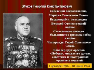 Жуков Георгий Константинович Советский военачальник, Маршал Советского Союза.
