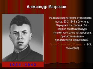 Александр Матросов Рядовой гвардейского стрелкового полка. 23.2.1943 в бою за