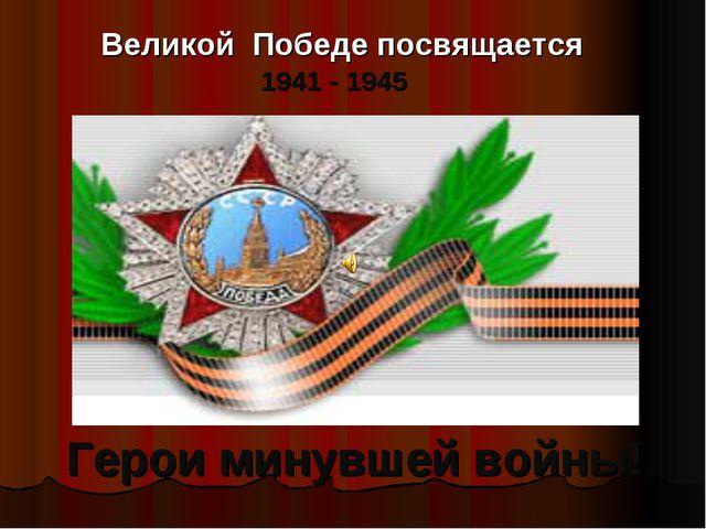 Великой Победе посвящается 1941 - 1945 Герои минувшей войны!