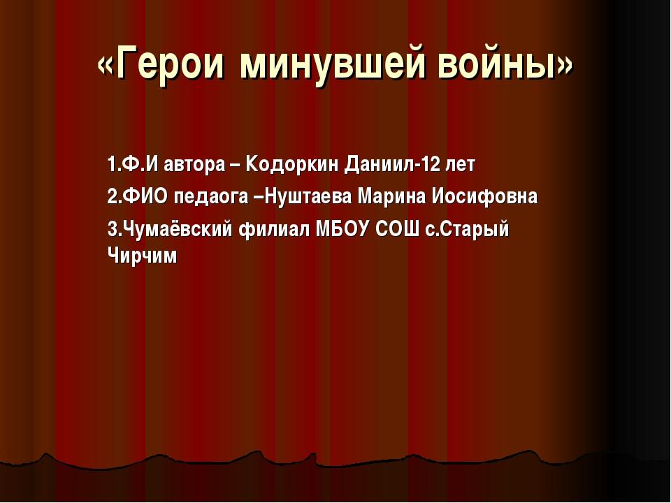 «Герои минувшей войны» 1.Ф.И автора – Кодоркин Даниил-12 лет 2.ФИО педаога –Н...