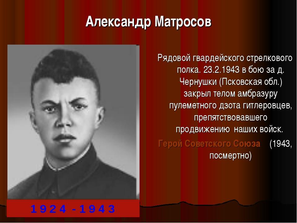 Александр Матросов Рядовой гвардейского стрелкового полка. 23.2.1943 в бою за...