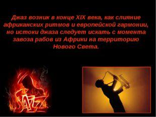 Джаз возник в конце XIX века, как слияние африканских ритмов и европейской га
