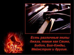 Есть различные типы джаза, такие как Свинг, Бибоп, Биг-бэнды, Мейнстрим и дру