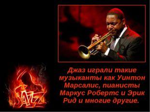 Джаз играли такие музыканты как Уинтон Марсалис, пианисты Маркус Робертс и Эр
