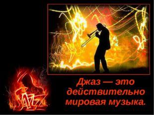Джаз — это действительно мировая музыка.