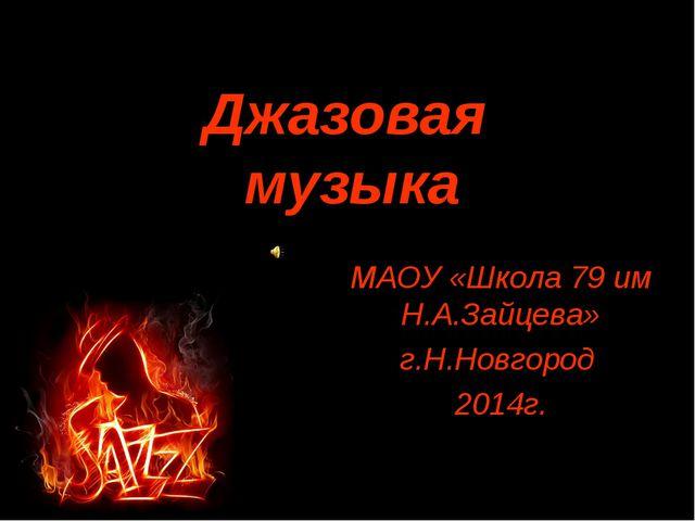Джазовая музыка МАОУ «Школа 79 им Н.А.Зайцева» г.Н.Новгород 2014г.