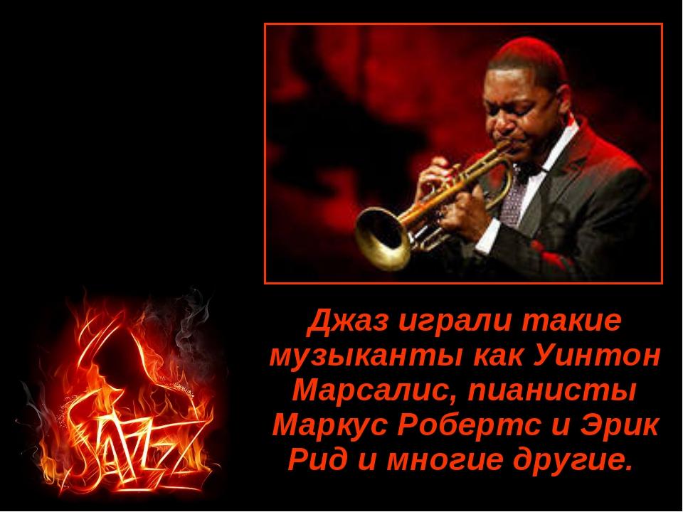 Джаз играли такие музыканты как Уинтон Марсалис, пианисты Маркус Робертс и Эр...