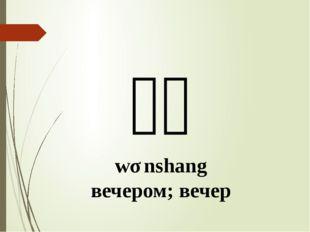 晚上 wǎnshang вечером; вечер