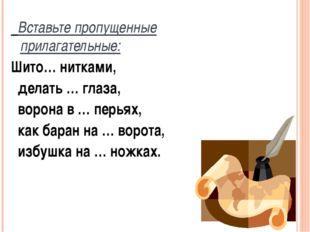 Вставьте пропущенные прилагательные: Шито… нитками, делать … глаза, ворона в