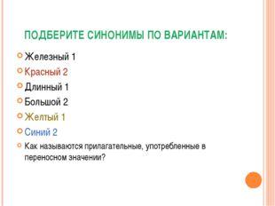 ПОДБЕРИТЕ СИНОНИМЫ ПО ВАРИАНТАМ: Железный 1 Красный 2 Длинный 1 Большой 2 Жел