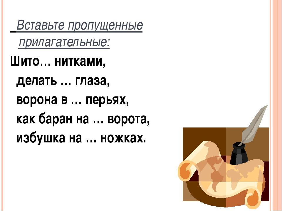 Вставьте пропущенные прилагательные: Шито… нитками, делать … глаза, ворона в...