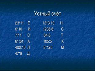 Устный счёт 23*11 Е 1313:13 Н 6*10 И 1236:6 С 77:1 О 84:6 Т 61:61 А 105:5 К 4