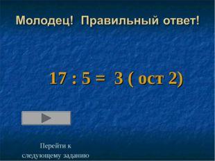 17 : 5 = 3 ( ост 2) Перейти к следующему заданию