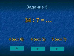 34 : 7 = … 4 (ост 6) 4 (ост 5) 5 (ост 7)