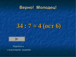 34 : 7 = 4 (ост 6) Перейти к следующему заданию