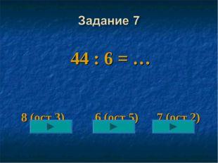 44 : 6 = … 8 (ост 3) 6 (ост 5) 7 (ост 2)