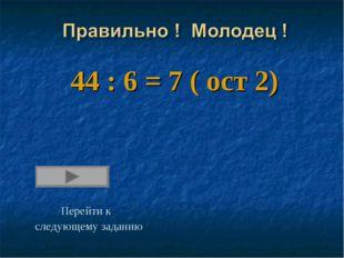 44 : 6 = 7 ( ост 2) Перейти к следующему заданию