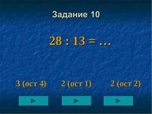 28 : 13 = … 3 (ост 4) 2 (ост 1) 2 (ост 2)