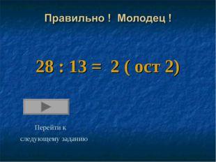 28 : 13 = 2 ( ост 2) Перейти к следующему заданию