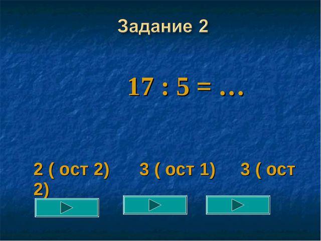 17 : 5 = … 2 ( ост 2) 3 ( ост 1) 3 ( ост 2)