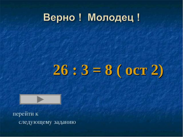 26 : 3 = 8 ( ост 2) перейти к следующему заданию