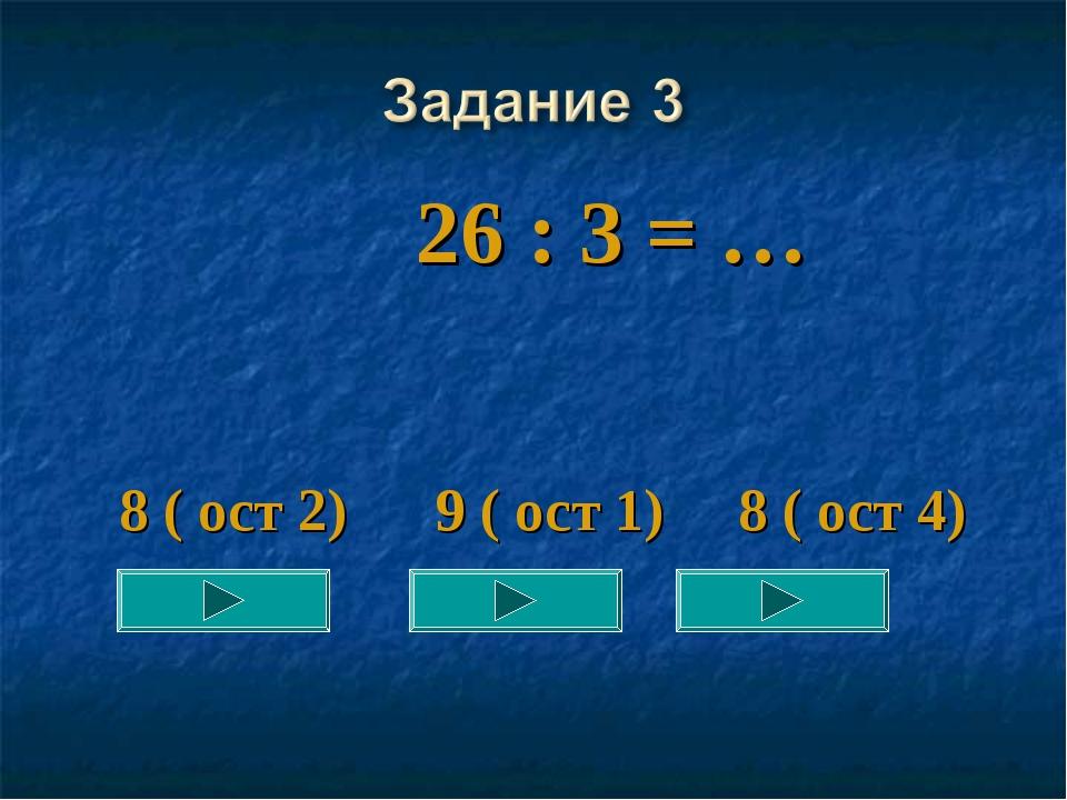 26 : 3 = … 8 ( ост 2) 9 ( ост 1) 8 ( ост 4)