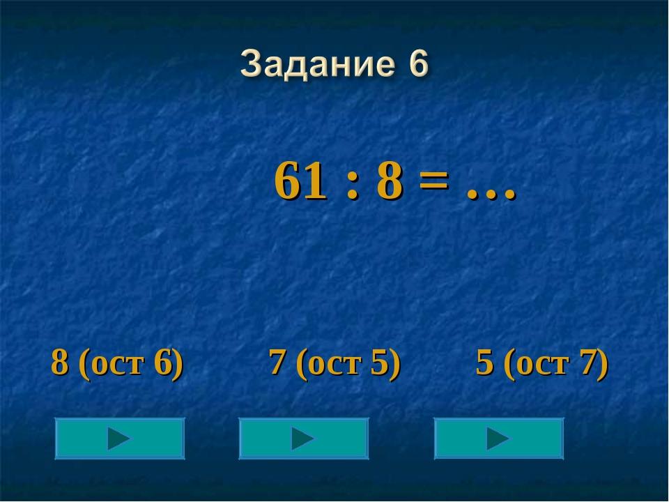 61 : 8 = … 8 (ост 6) 7 (ост 5) 5 (ост 7)