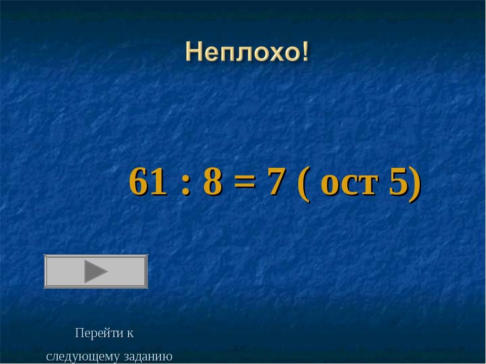 61 : 8 = 7 ( ост 5) Перейти к следующему заданию