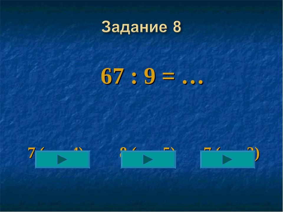 67 : 9 = … 7 (ост 4) 8 (ост 5) 7 (ост 2)
