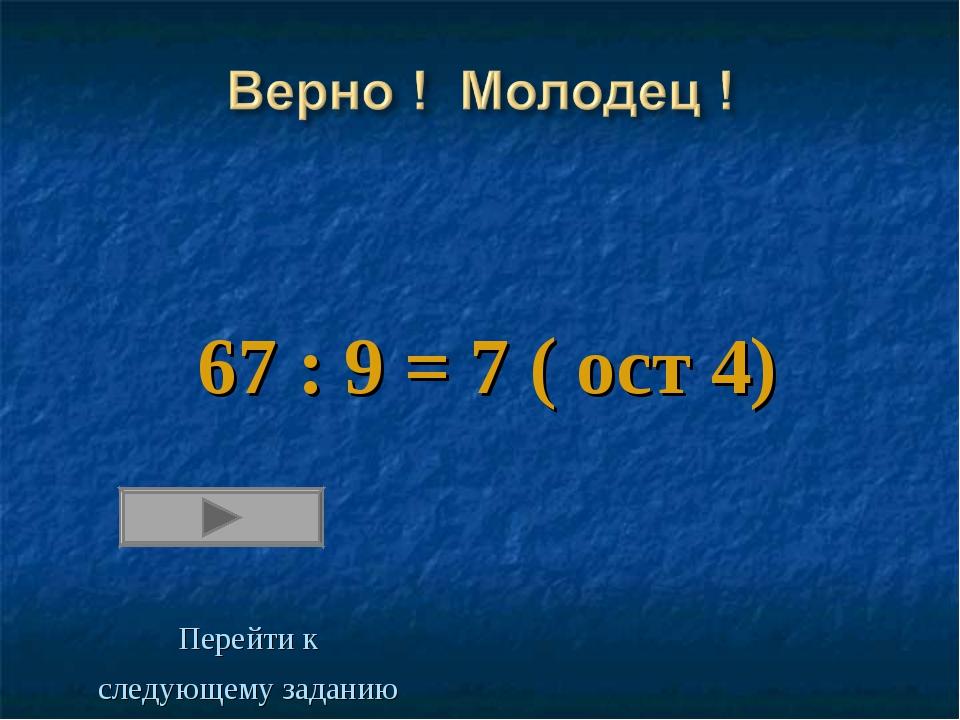 67 : 9 = 7 ( ост 4) Перейти к следующему заданию