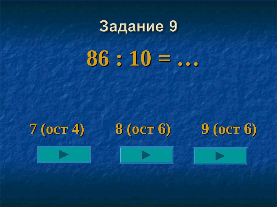 86 : 10 = … 7 (ост 4) 8 (ост 6) 9 (ост 6)