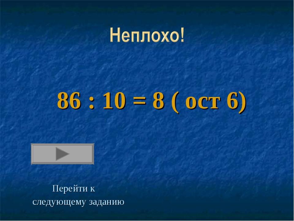 86 : 10 = 8 ( ост 6) Перейти к следующему заданию