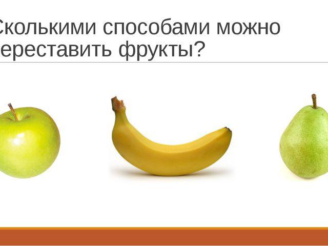Сколькими способами можно переставить фрукты?
