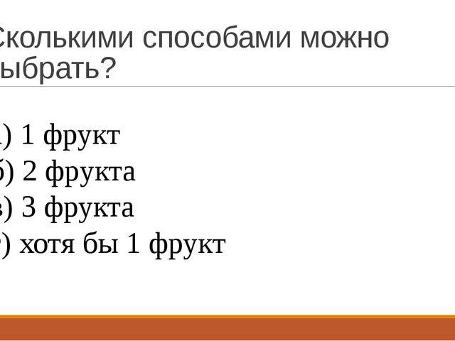 Сколькими способами можно выбрать? а) 1 фрукт б) 2 фрукта в) 3 фрукта г) хотя...