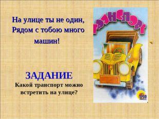 Рядом с тобою много машин! На улице ты не один, ЗАДАНИЕ Какой транспорт можно